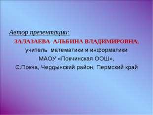 Автор презентации: ЗАЛАЗАЕВА АЛЬБИНА ВЛАДИМИРОВНА, учитель математики и инфор