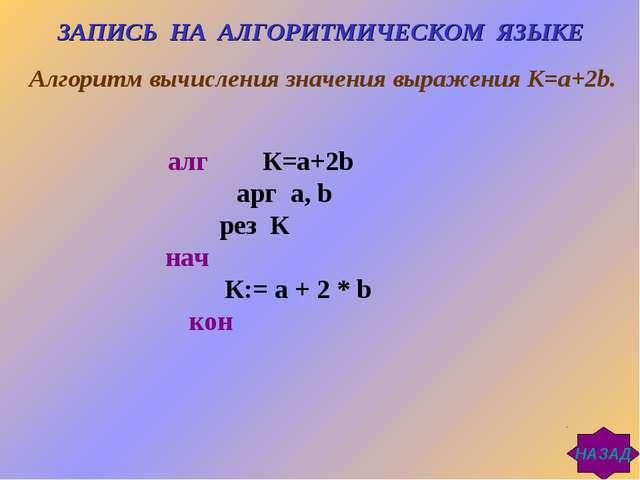 алг К=а+2b арг a, b рез К нач К:= a + 2 * b кон ЗАПИСЬ НА АЛГОРИТМИЧЕСКОМ ЯЗЫ...