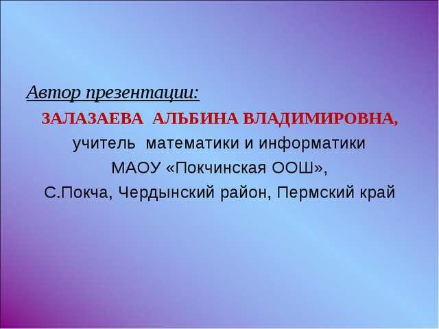 Автор презентации: ЗАЛАЗАЕВА АЛЬБИНА ВЛАДИМИРОВНА, учитель математики и инфор...