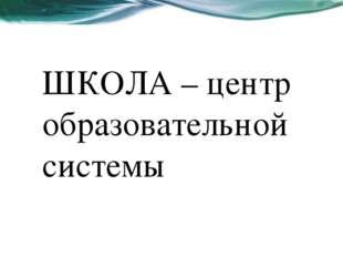 ШКОЛА – центр образовательной системы