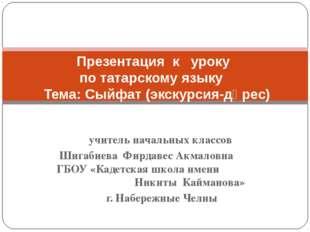 учитель начальных классов Шигабиева Фирдавес Акмаловна ГБОУ «Кадетская школа