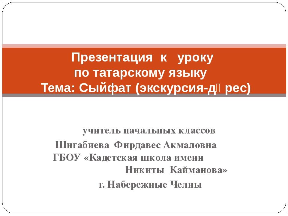 учитель начальных классов Шигабиева Фирдавес Акмаловна ГБОУ «Кадетская школа...