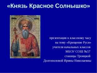 «Князь Красное Солнышко» презентация к классному часу на тему «Крещение Руси»