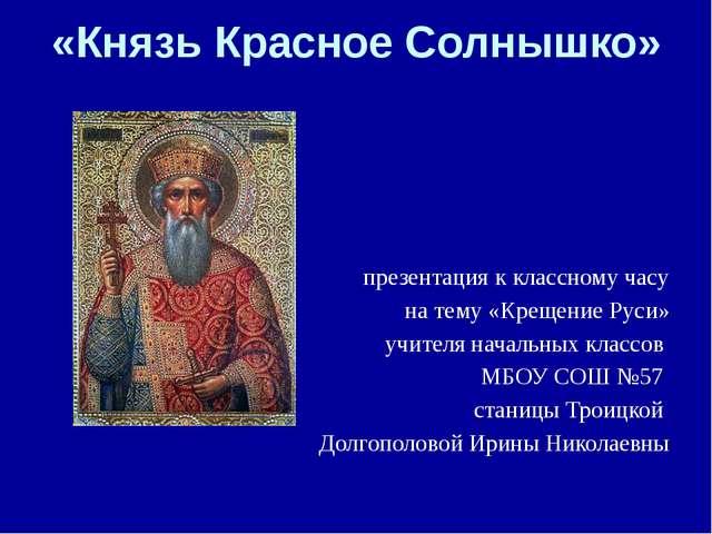 «Князь Красное Солнышко» презентация к классному часу на тему «Крещение Руси»...
