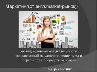 Маркетинг(от англ.market-рынок)- это вид человеческой деятельности, направлен
