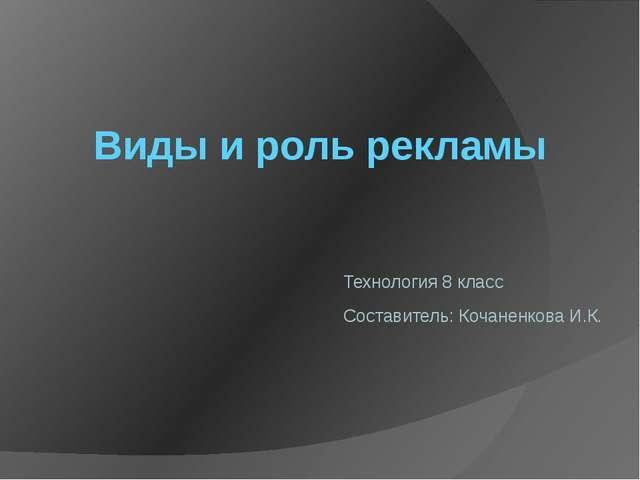 Виды и роль рекламы Технология 8 класс Составитель: Кочаненкова И.К.