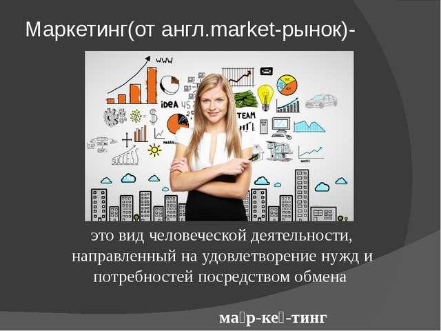 Маркетинг(от англ.market-рынок)- это вид человеческой деятельности, направлен...