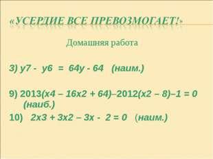 Домашняя работа 3) y7 - y6 = 64y - 64 (наим.) 9) 2013(x4 – 16x2 + 64)–2012(x