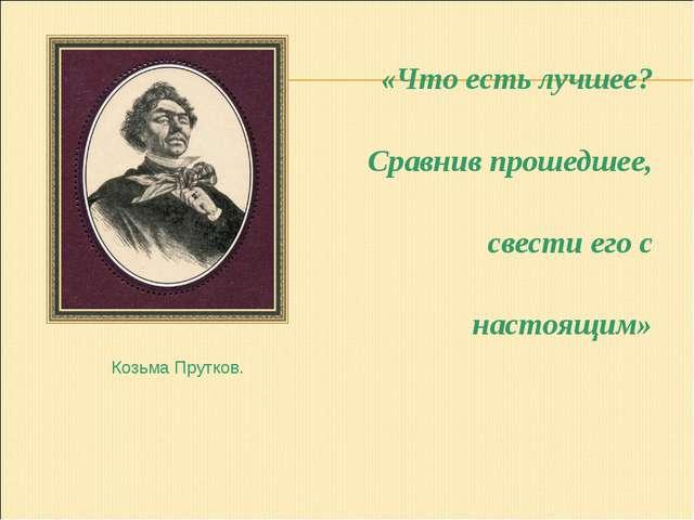 «Что есть лучшее? Сравнив прошедшее, свести его с настоящим» Козьма Прутков.