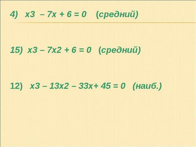 4) x3 – 7x + 6 = 0 (средний) 15) x3 – 7x2 + 6 = 0 (средний) 12) x3 – 13x2 – 3...