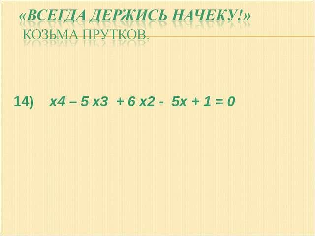 14) x4 – 5 x3 + 6 x2 - 5x + 1 = 0