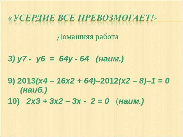 Домашняя работа 3) y7 - y6 = 64y - 64 (наим.) 9) 2013(x4 – 16x2 + 64)–2012(x...