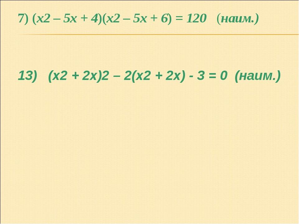 7) (x2 – 5x + 4)(x2 – 5x + 6) = 120 (наим.) 13) (x2 + 2x)2 – 2(x2 + 2x) - 3 =...