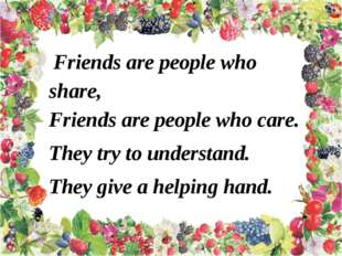 Friends are people who share, Friends are people who care. They try to under
