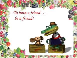 To have a friend … be a friend!