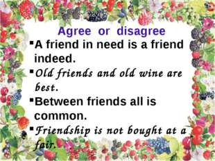 A friend in need is a friend indeed. Old friends and old wine are best. Betwe