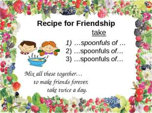 Recipe for Friendship take …spoonfuls of … …spoonfuls of… …spoonfuls of… Mix