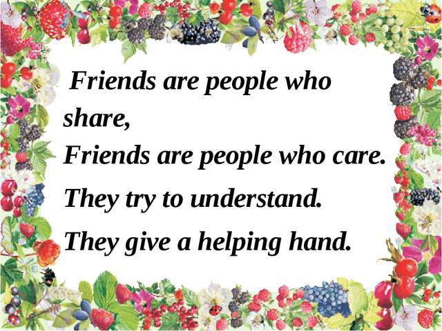 Friends are people who share, Friends are people who care. They try to under...