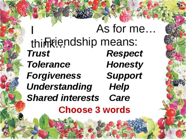 I think… As for me… Friendship means: Trust Tolerance Forgiveness Understandi...