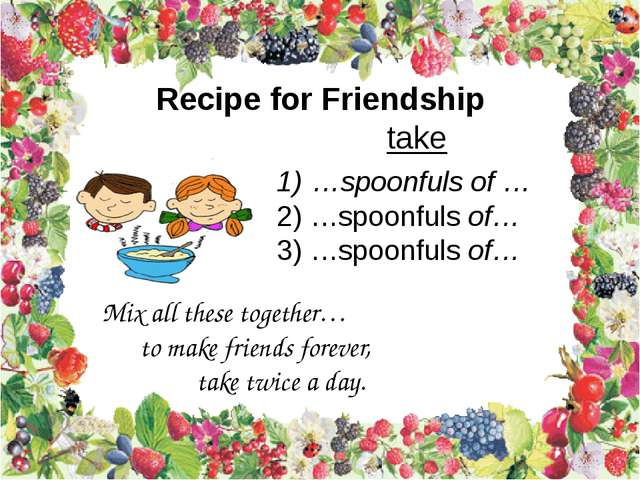 Recipe for Friendship take …spoonfuls of … …spoonfuls of… …spoonfuls of… Mix...