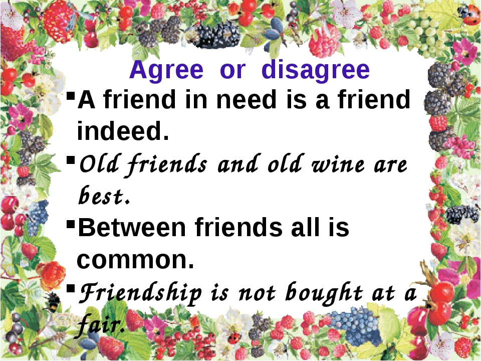 A friend in need is a friend indeed. Old friends and old wine are best. Betwe...