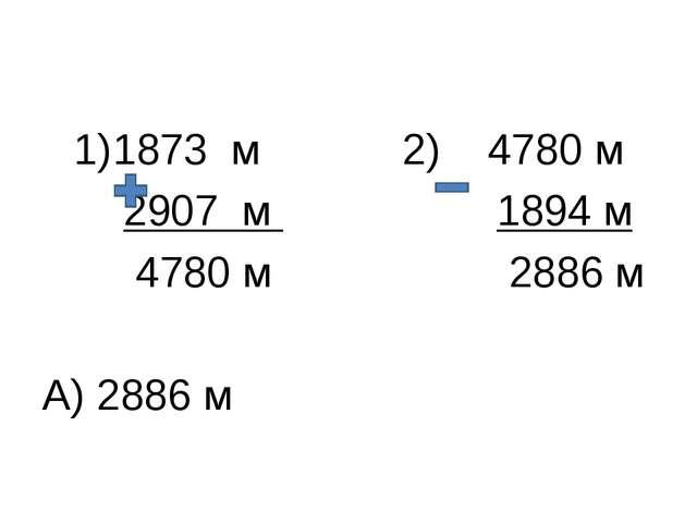 1873 м 2) 4780 м 2907 м 1894 м 4780 м 2886 м А) 2886 м