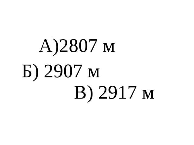 А)2807 м Б) 2907 м В) 2917 м