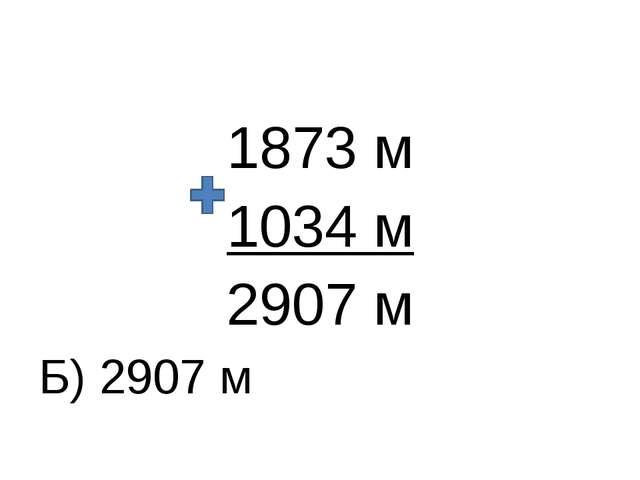 1873 м 1034 м 2907 м Б) 2907 м