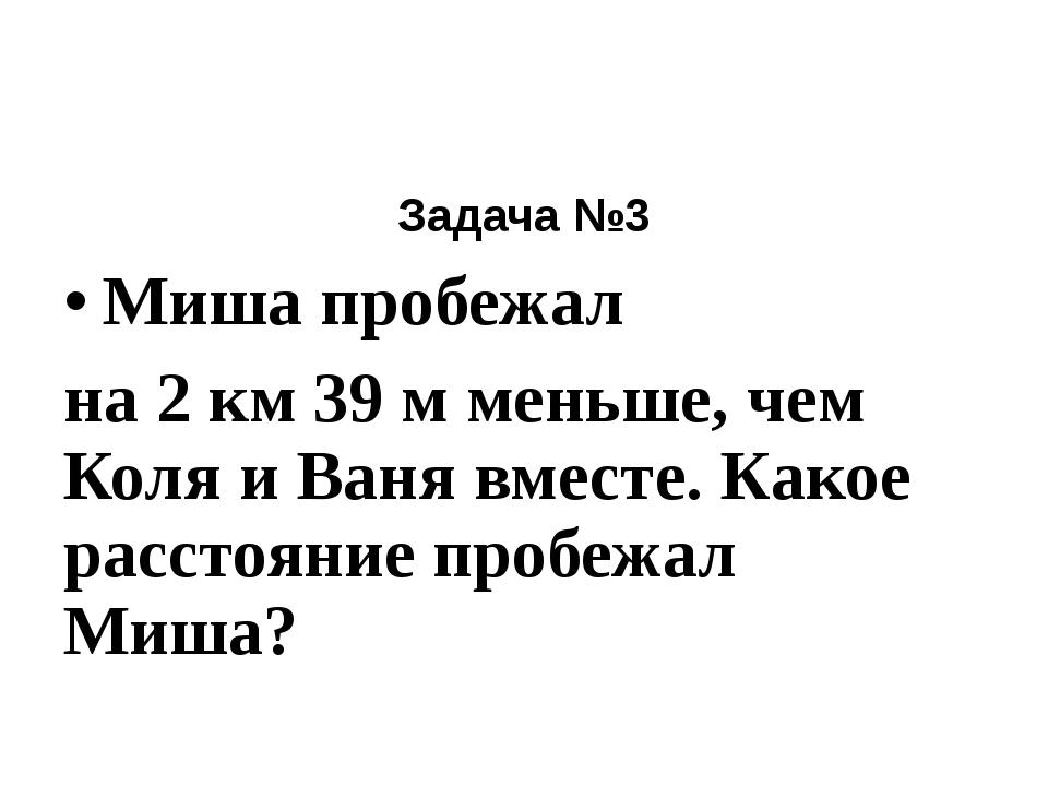 Задача №3 Миша пробежал на 2 км 39 м меньше, чем Коля и Ваня вместе. Какое р...