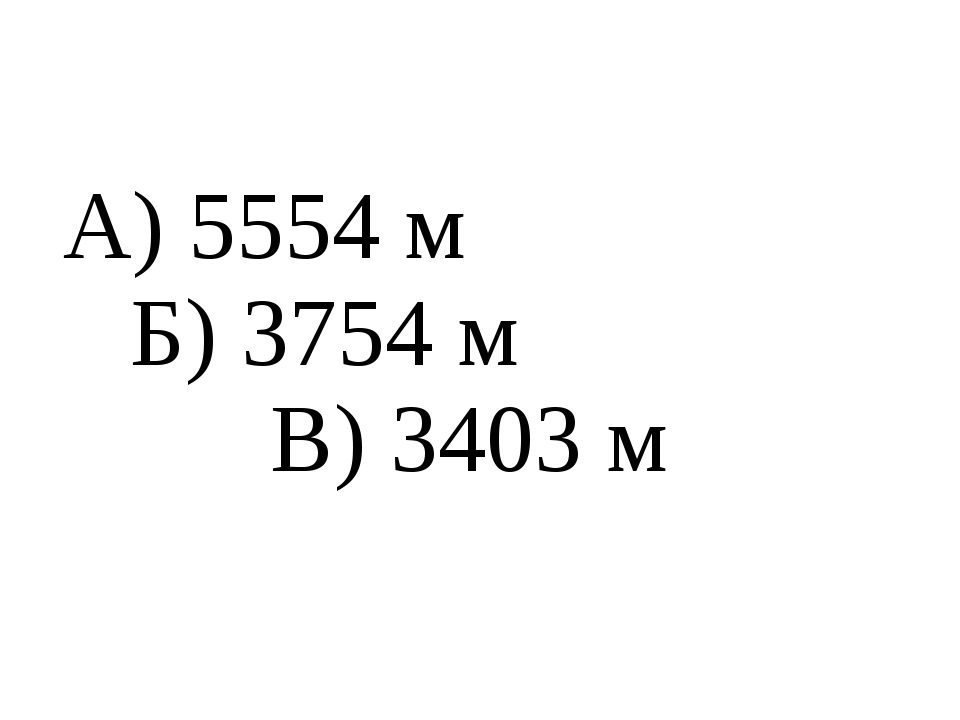 А) 5554 м Б) 3754 м В) 3403 м