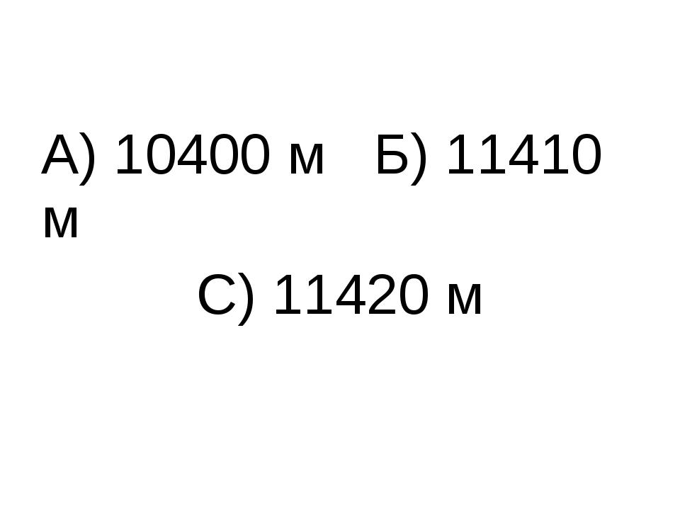 А) 10400 м Б) 11410 м С) 11420 м