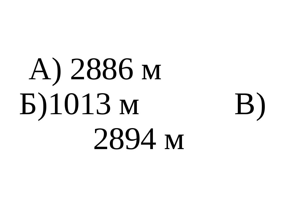 А) 2886 м Б)1013 м В) 2894 м