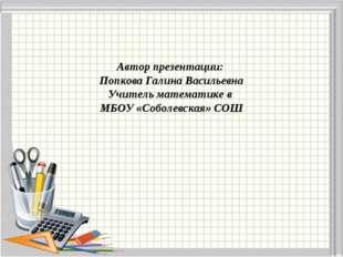 Автор презентации: Попкова Галина Васильевна Учитель математике в МБОУ «Собол