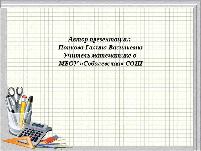 Автор презентации: Попкова Галина Васильевна Учитель математике в МБОУ «Собол...