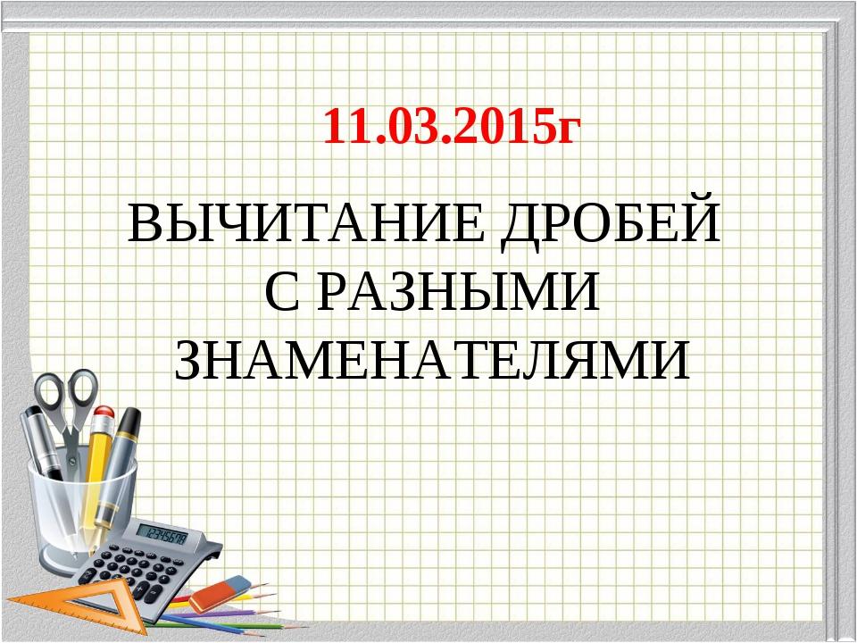 ВЫЧИТАНИЕ ДРОБЕЙ С РАЗНЫМИ ЗНАМЕНАТЕЛЯМИ 11.03.2015г