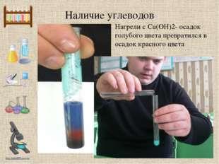 Наличие углеводов Нагрели с Сu(OH)2- осадок голубого цвета превратился в осад