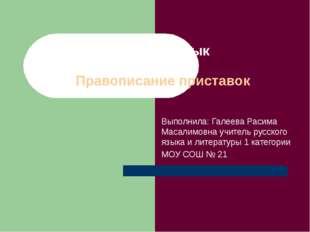 Русский язык 5 класс Правописание приставок Выполнила: Галеева Расима Масалим