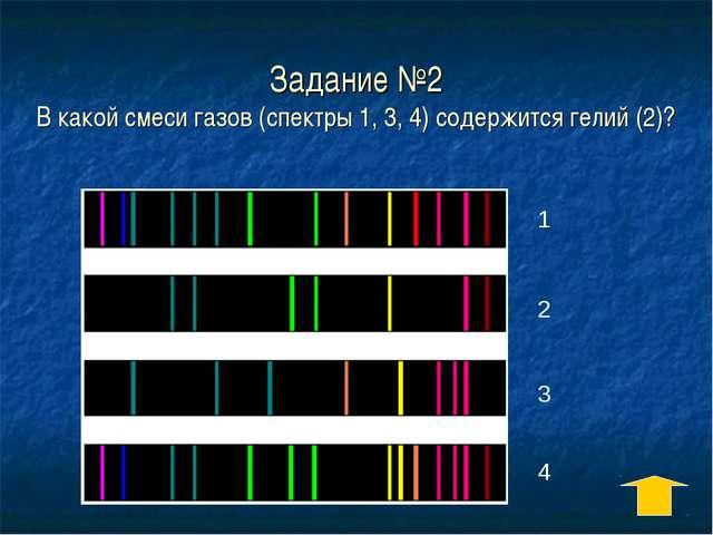Задание №2 В какой смеси газов (спектры 1, 3, 4) содержится гелий (2)? 1 2 3 4