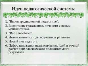 """Идеи педагогической системы 1.""""Вызов традиционной педагогике"""". 2.Воспитание"""