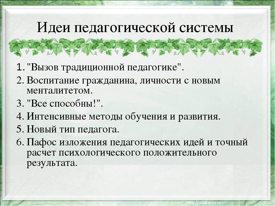 """Идеи педагогической системы 1.""""Вызов традиционной педагогике"""". 2.Воспитание..."""