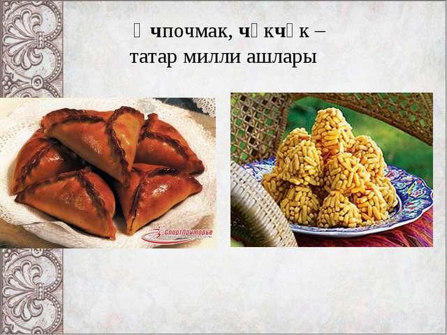 Өчпочмак, чәкчәк – татар милли ашлары
