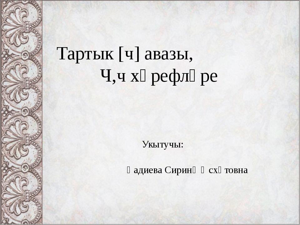 Тартык [ч] авазы, Ч,ч хәрефләре Укытучы: Һадиева Сиринә Әсхәтовна