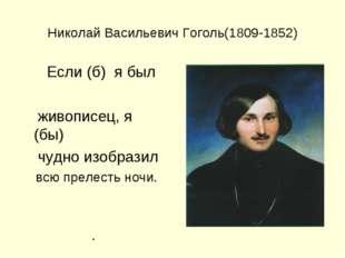 Николай Васильевич Гоголь(1809-1852) Если (б) я был живописец, я (бы) чудно и