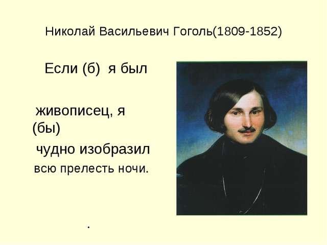 Николай Васильевич Гоголь(1809-1852) Если (б) я был живописец, я (бы) чудно и...