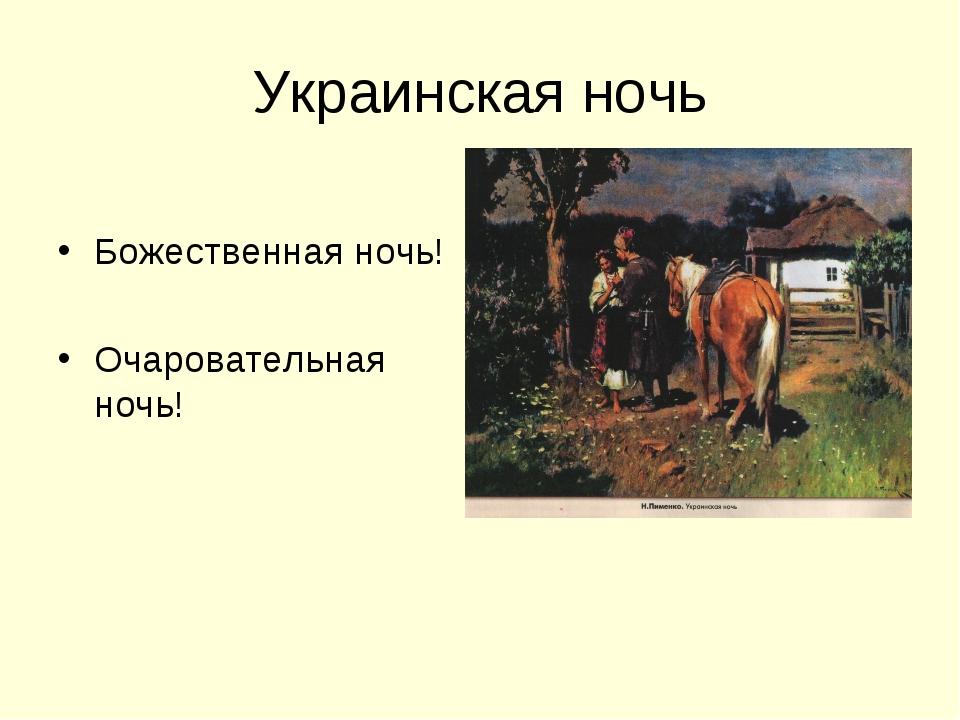 Украинская ночь Божественная ночь! Очаровательная ночь!