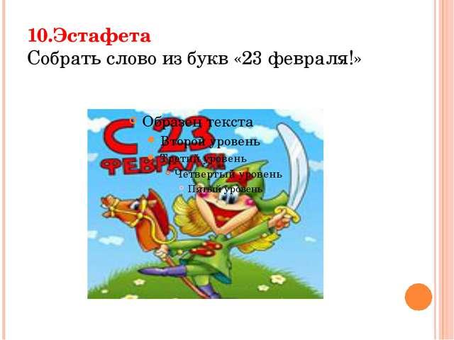 10.Эстафета Собрать слово из букв «23 февраля!»