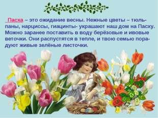 Пасха – это ожидание весны. Нежные цветы – тюль- паны, нарциссы, гиацинты- у