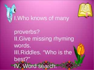 "І.Who knows of many proverbs? ІІ.Give missing rhyming words. ІІІ.Riddles. ""Wh"