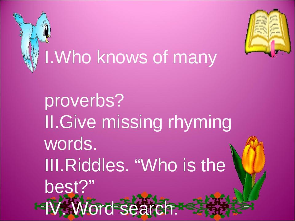 "І.Who knows of many proverbs? ІІ.Give missing rhyming words. ІІІ.Riddles. ""Wh..."