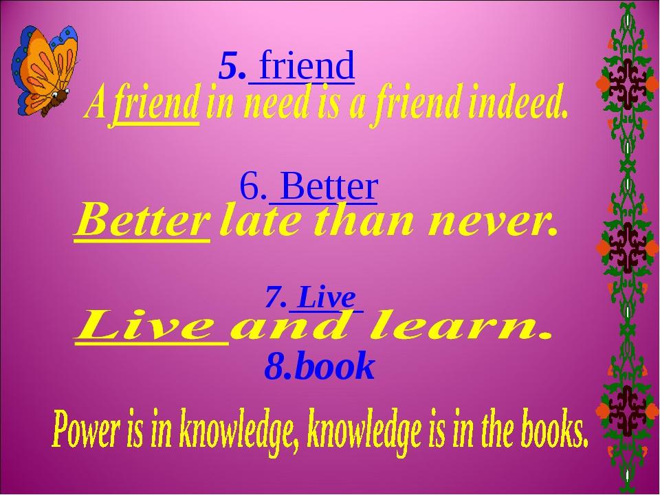 5. friend 6. Better 7. Live 8.book